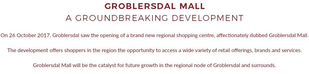GROBLERSDAL MALL A GROUNDBREAKING DEVELOPMENT On 26 October 2017, Groblersdal saw the opening of a brand new regional shopping centre, affectionately dubbed Groblersdal Mall. The development offers shoppers in the region the opportunity to access a wide variety of retail offerings, brands and services. Groblersdal Mall will be the catalyst for future growth in the regional node of Groblersdal and surrounds.